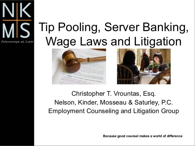 Because good counsel makes a world of difference Tip Pooling, Server Banking, Wage Laws and Litigation Christopher T. Vrou...