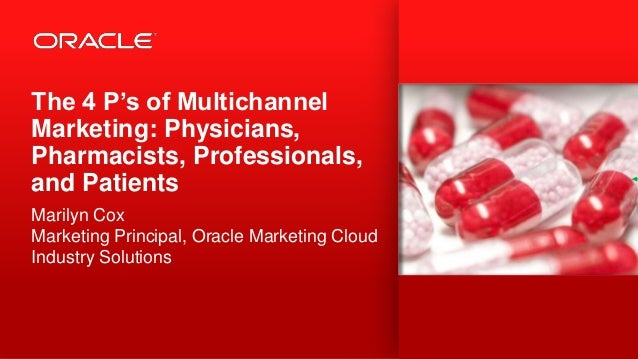 The 4 P's of Multichannel Marketing: Physicians, Pharmacists, Professionals, and Patients Marilyn Cox Marketing Principal,...