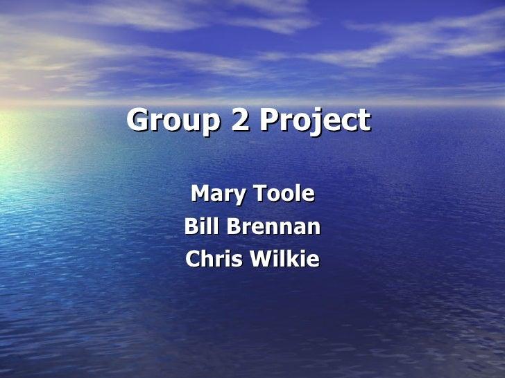 Group 2 Project <ul><li>Mary Toole </li></ul><ul><li>Bill Brennan </li></ul><ul><li>Chris Wilkie </li></ul>