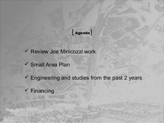 [ Agenda]  Review Joe Minicozzi work  Small Area Plan  Engineering and studies from the past 2 years  Financing