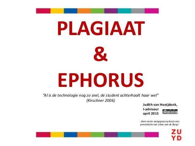 """PLAGIAAT & EPHORUS""""Al is de technologie nog zo snel, de student achterhaalt haar wel"""" (Kirschner 2006) Judith van Hooijdon..."""