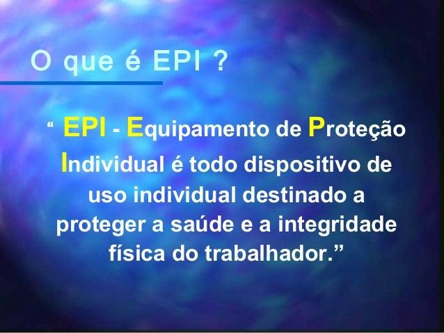 """O que é EPI ? """" EPI - Equipamento de Proteção Individual é todo dispositivo de uso individual destinado a proteger a saúde..."""
