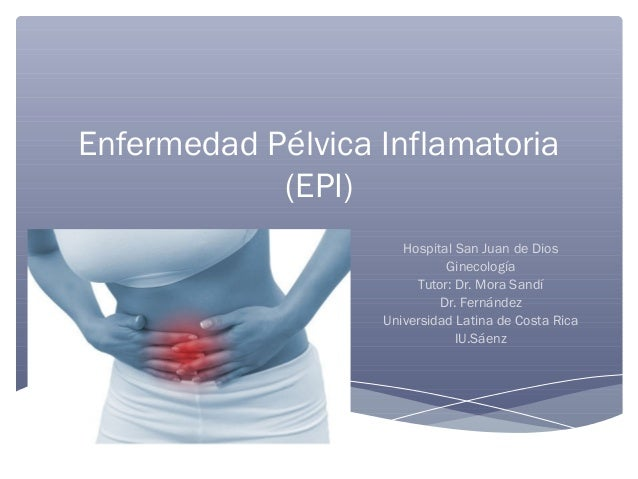 Enfermedad Pélvica Inflamatoria (EPI) Hospital San Juan de Dios Ginecología Tutor: Dr. Mora Sandí Dr. Fernández Universida...
