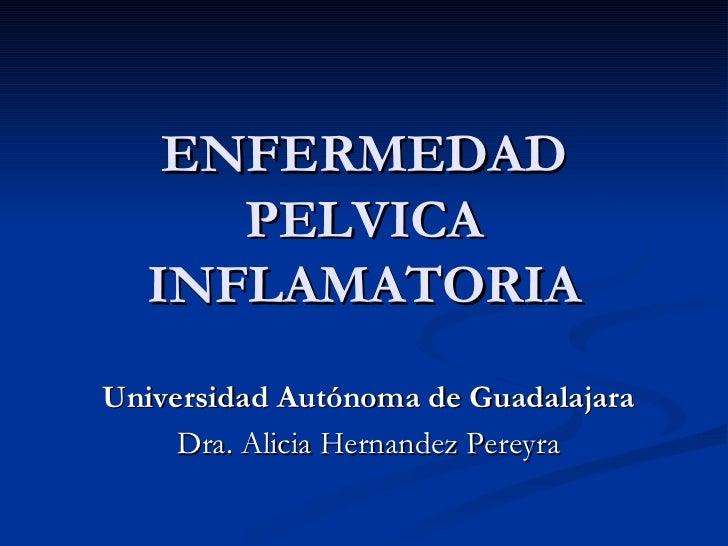 ENFERMEDAD PELVICA INFLAMATORIA Universidad Autónoma de Guadalajara Dra. Alicia Hernandez Pereyra