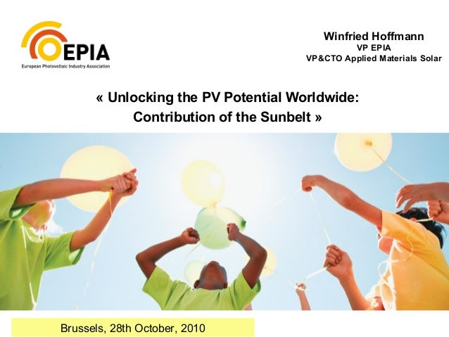 « Unlocking the PV Potential Worldwide: Contribution of the Sunbelt » Winfried Hoffmann VP EPIA VP&CTO Applied Materials S...