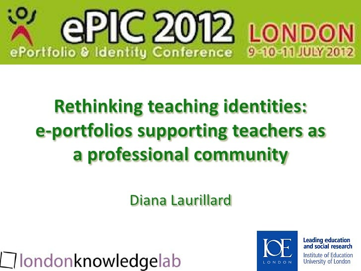 Rethinking teaching identities:e-portfolios supporting teachers as    a professional community           Diana Laurillard
