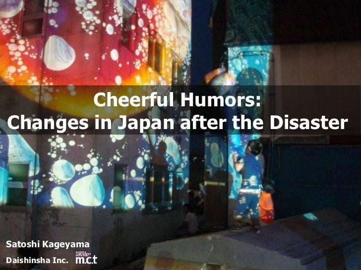 Cheerful Humors:  Changes in Japan after the Disaster  Satoshi Kageyama Daishinsha Inc.