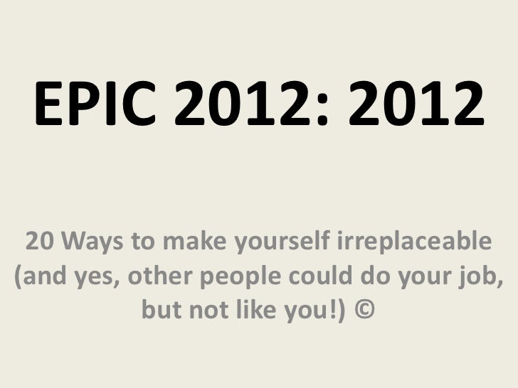 EPIC 2012: 2012 20 Ways to make yourself irreplaceable(and yes, other people could do your job,           but not like you...