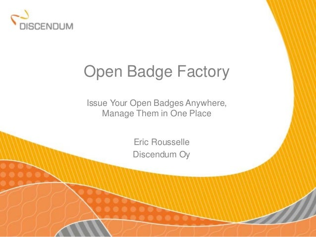 Open Badge Factory Issue Your Open Badges Anywhere, Manage Them in One Place Eric Rousselle Discendum Oy