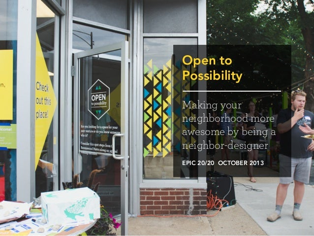 Open to Possibility Making your neighborhood more awesome by being a neighbor-designer EPIC 20/20 OCTOBER 2013