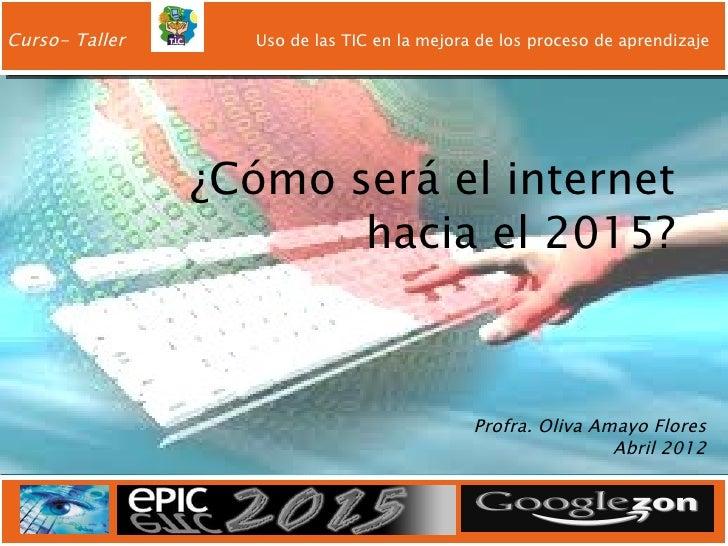 Curso- Taller     Uso de las TIC en la mejora de los proceso de aprendizaje                ¿Cómo será el internet         ...