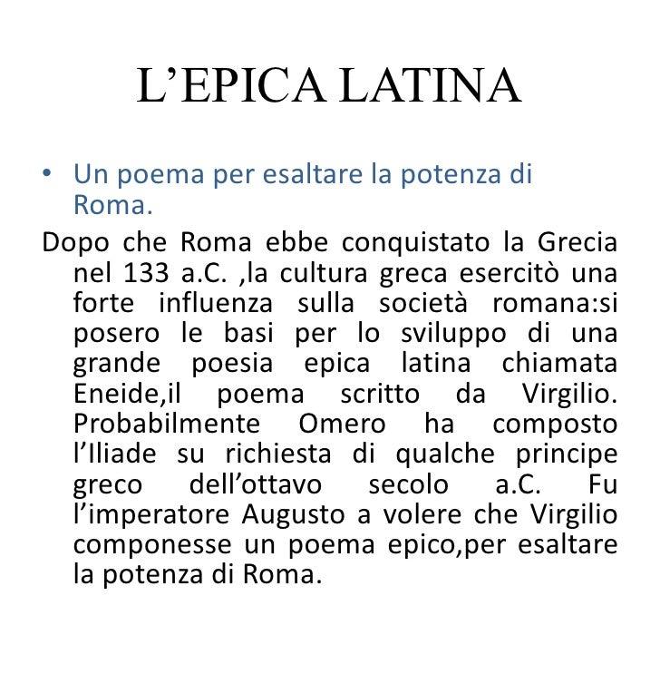 L'EPICA LATINA• Un poema per esaltare la potenza di  Roma.Dopo che Roma ebbe conquistato la Grecia  nel 133 a.C. ,la cultu...