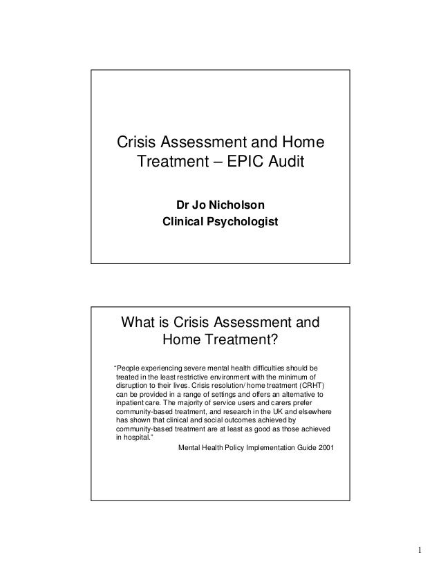 1 Crisis Assessment and Home Treatment – EPIC Audit Dr Jo Nicholson Clinical Psychologist What is Crisis Assessment and Ho...