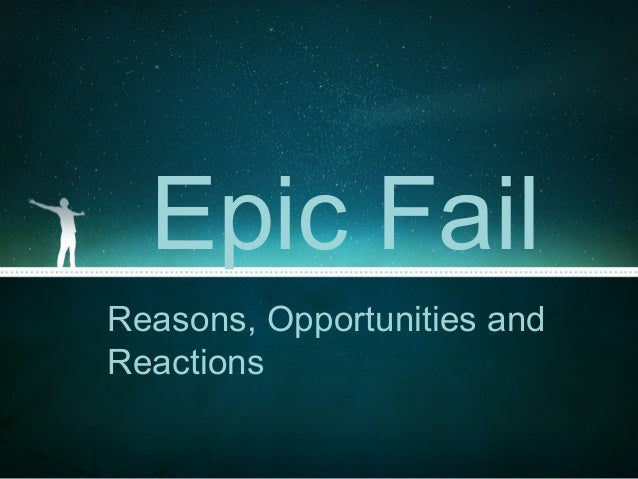 Epic FailReasons, Opportunities andReactions