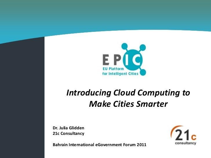 Introducing Cloud Computing to             Make Cities SmarterDr. Julia Glidden21c ConsultancyBahrain International eGover...