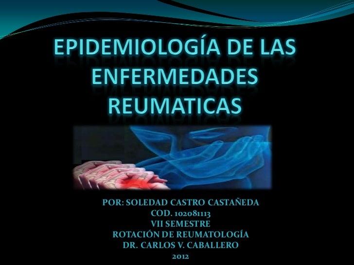 POR: SOLEDAD CASTRO CASTAÑEDA          COD. 102081113          VII SEMESTRE  ROTACIÓN DE REUMATOLOGÍA    DR. CARLOS V. CAB...