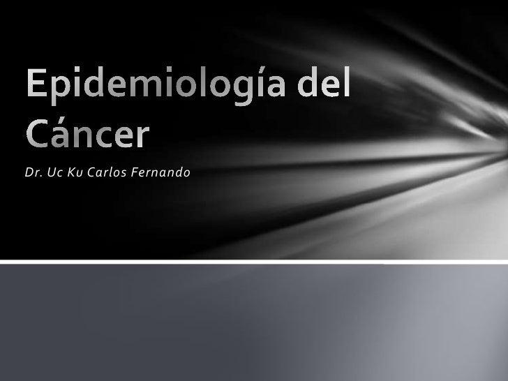 Dr. Uc Ku Carlos Fernando<br />Epidemiología del Cáncer<br />