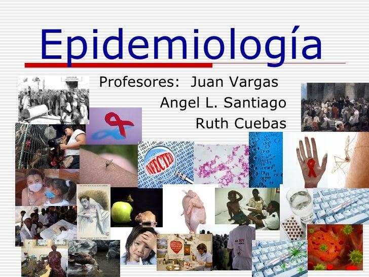 Profesores:  Juan Vargas Angel L. Santiago Ruth Cuebas Epidemiolog ía