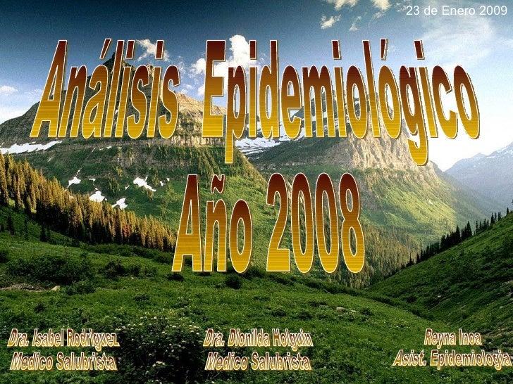 23 de Enero 2009 Análisis  Epidemiológico Año 2008 Dra. Isabel Rodriguez Medico Salubrista Dra. Dionilda Holguin Medico Sa...