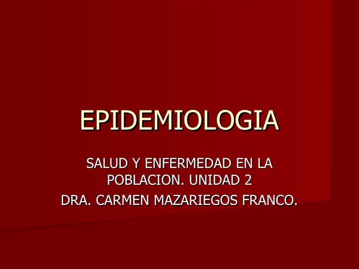 EPIDEMIOLOGIA SALUD Y ENFERMEDAD EN LA POBLACION. UNIDAD 2 DRA. CARMEN MAZARIEGOS FRANCO.