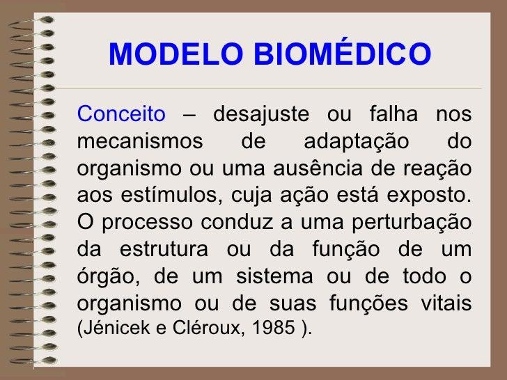 MODELO BIOMÉDICO Conceito  – desajuste ou falha nos mecanismos de adaptação do organismo ou uma ausência de reação aos est...