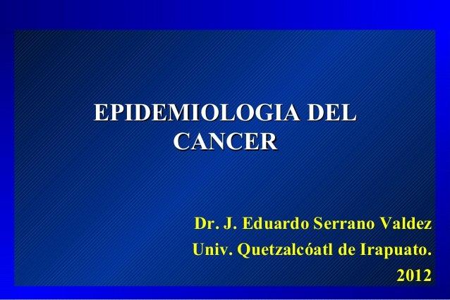 EPIDEMIOLOGIA DEL     CANCER      Dr. J. Eduardo Serrano Valdez      Univ. Quetzalcóatl de Irapuato.                      ...