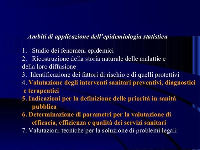 Ambiti di applicazione dell'epidemiologia statistica 1. Studio dei fenomeni epidemici 2. Ricostruzione della storia natura...