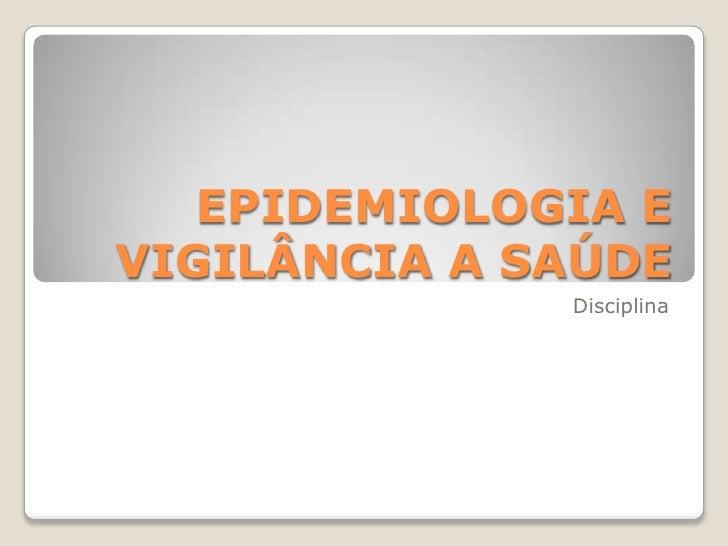 EPIDEMIOLOGIA EVIGILÂNCIA A SAÚDE              Disciplina