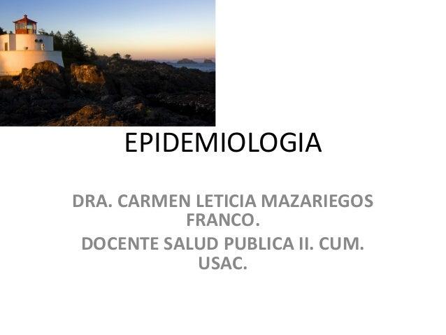 EPIDEMIOLOGIA DRA. CARMEN LETICIA MAZARIEGOS FRANCO. DOCENTE SALUD PUBLICA II. CUM. USAC.