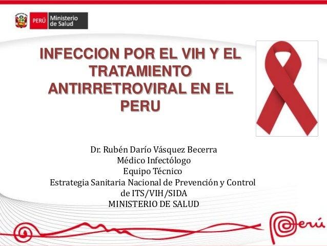 INFECCION POR EL VIH Y EL TRATAMIENTO ANTIRRETROVIRAL EN EL PERU Dr. Rubén Darío Vásquez Becerra Médico Infectólogo Equipo...