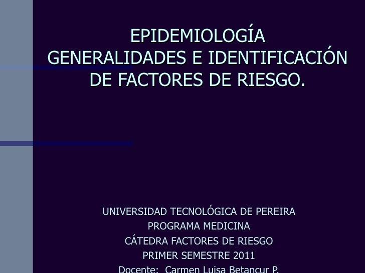 EPIDEMIOLOGÍA GENERALIDADES E IDENTIFICACIÓN DE FACTORES DE RIESGO. UNIVERSIDAD TECNOLÓGICA DE PEREIRA PROGRAMA MEDICINA C...