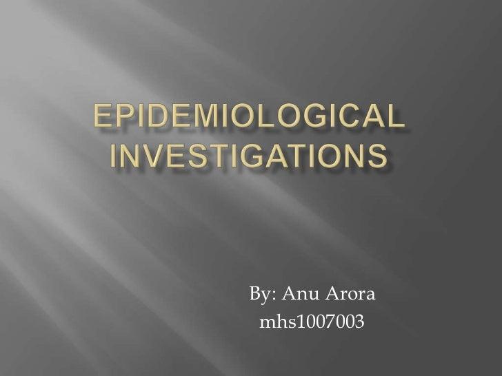Epidemiological investigations<br />By: AnuArora<br />mhs1007003<br />