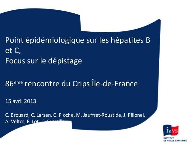 Point épidémiologique sur les hépatites Bet C,Focus sur le dépistage86èmerencontre du Crips Île-de-France15 avril 2013C. B...