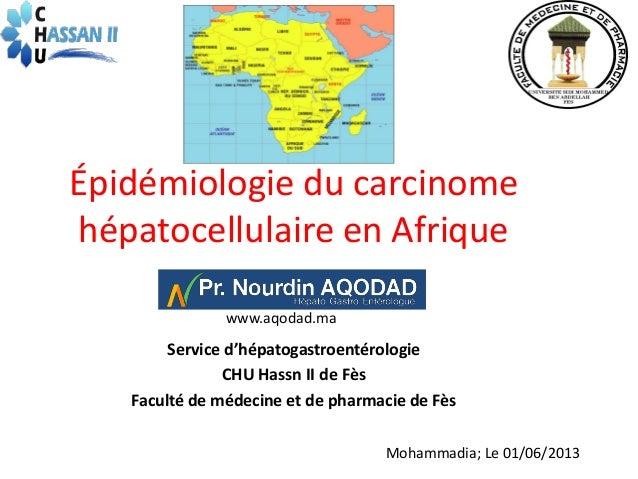 Épidémiologie du carcinomehépatocellulaire en Afriquewww.aqodad.maService d'hépatogastroentérologieCHU Hassn II de FèsFacu...