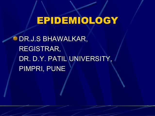 EPIDEMIOLOGY DR.J.S BHAWALKAR, REGISTRAR, DR. D.Y. PATIL UNIVERSITY, PIMPRI, PUNE