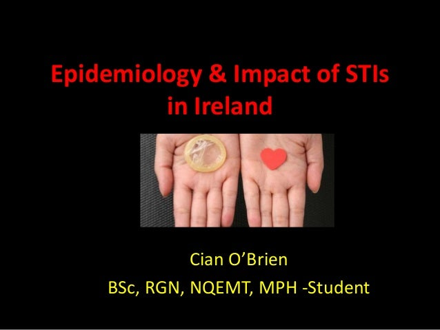 Epidemiology & Impact of STIs in Ireland Cian O'Brien BSc, RGN, NQEMT, MPH -Student