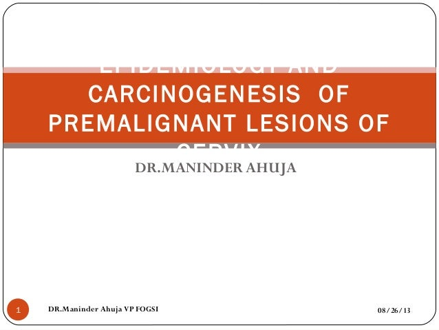 DR.MANINDER AHUJA 08/26/13DR.Maninder Ahuja VP FOGSI1 EPIDEMIOLOGY AND CARCINOGENESIS OF PREMALIGNANT LESIONS OF CERVIX