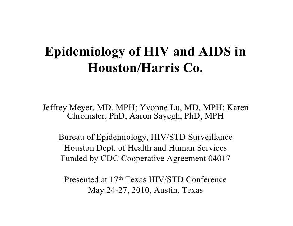 Epidemiology of HIV and AIDS in       Houston/Harris Co.  Jeffrey Meyer, MD, MPH; Yvonne Lu, MD, MPH; Karen        Chronis...