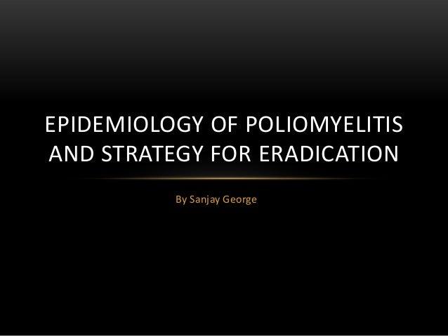 By Sanjay GeorgeEPIDEMIOLOGY OF POLIOMYELITISAND STRATEGY FOR ERADICATION