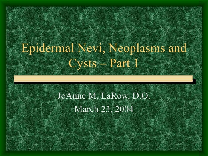 Epidermal Nevi, Neoplasms and Cysts – Part 1 JoAnne M. LaRow, D.O. March 23, 2004