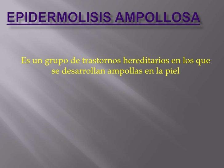 Es un grupo de trastornos hereditarios en los que        se desarrollan ampollas en la piel