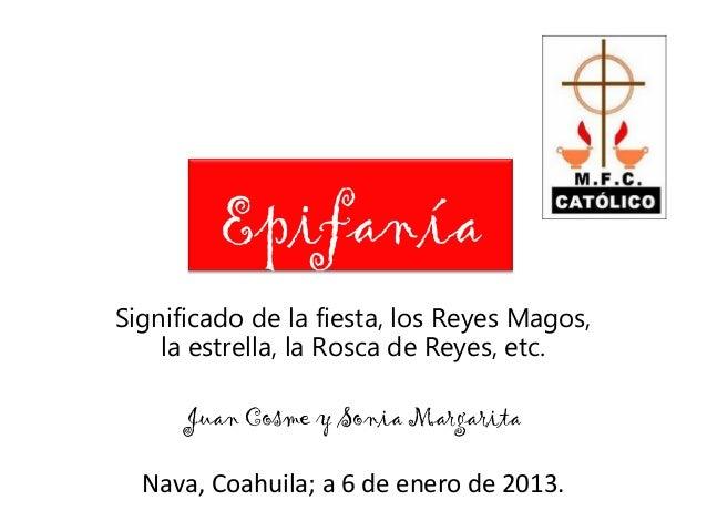 EpifaníaSignificado de la fiesta, los Reyes Magos,    la estrella, la Rosca de Reyes, etc.      Juan Cosme y Sonia Margari...