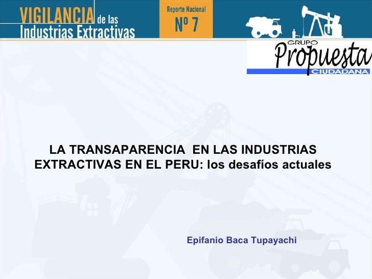 LA TRANSAPARENCIA  EN LAS INDUSTRIAS EXTRACTIVAS EN EL PERU: los desafíos actuales Epifanio Baca Tupayachi