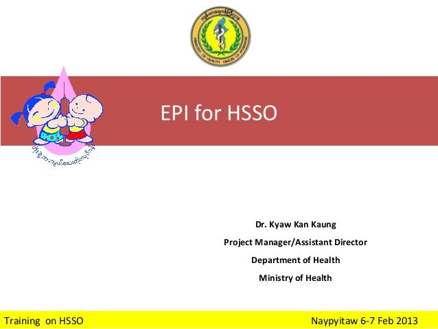 EPI for HSSO  Dr. Kyaw Kan Kaung Project Manager/Assistant Director Department of Health Ministry of Health  Training on H...