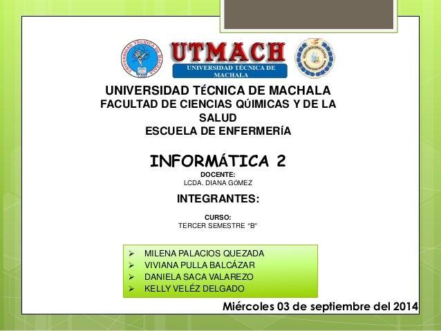 UNIVERSIDAD TÉCNICA DE MACHALA  FACULTAD DE CIENCIAS QÚIMICAS Y DE LA  SALUD  ESCUELA DE ENFERMERÍA  INFORMÁTICA 2  DOCENT...