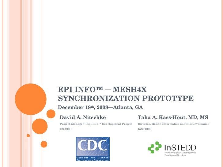 EPI INFO™ ─ MESH4X SYNCHRONIZATION PROTOTYPE Taha A. Kass-Hout, MD, MS Director, Health Informatics and Biosurveillance In...
