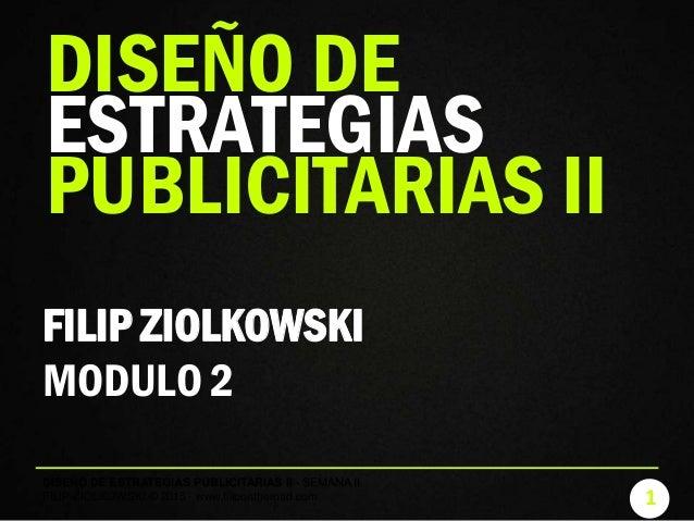 1 DISEÑO DE ESTRATEGIAS PUBLICITARIAS II - SEMANA II FILIP ZIOLKOWSKI © 2015 - www.filipontheroad.com FILIP ZIOLKOWSKI MOD...