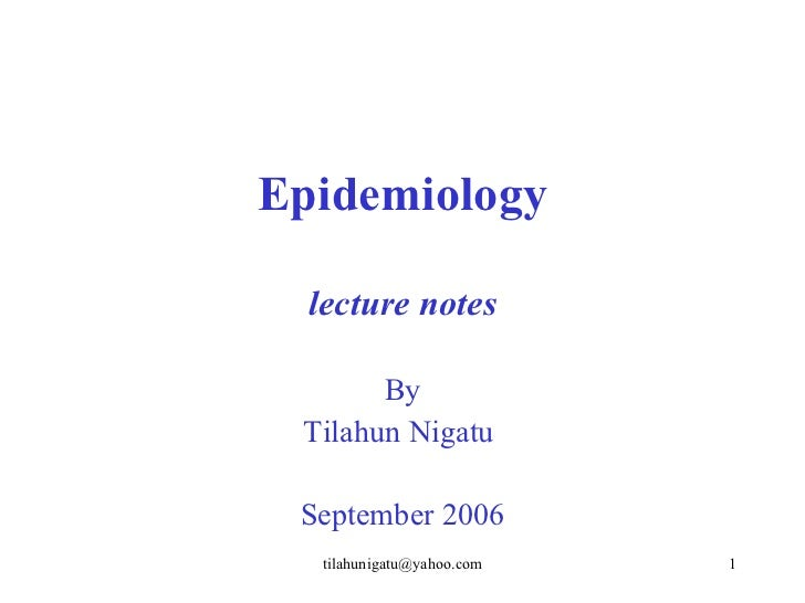 Epidemiology  lecture notes       By Tilahun Nigatu September 2006  tilahunigatu@yahoo.com   1