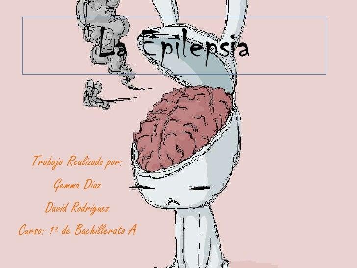La Epilepsia<br />Trabajo Realizado por:<br />Gemma Díaz<br />David Rodríguez<br />Curso: 1º de Bachillerato A<br />