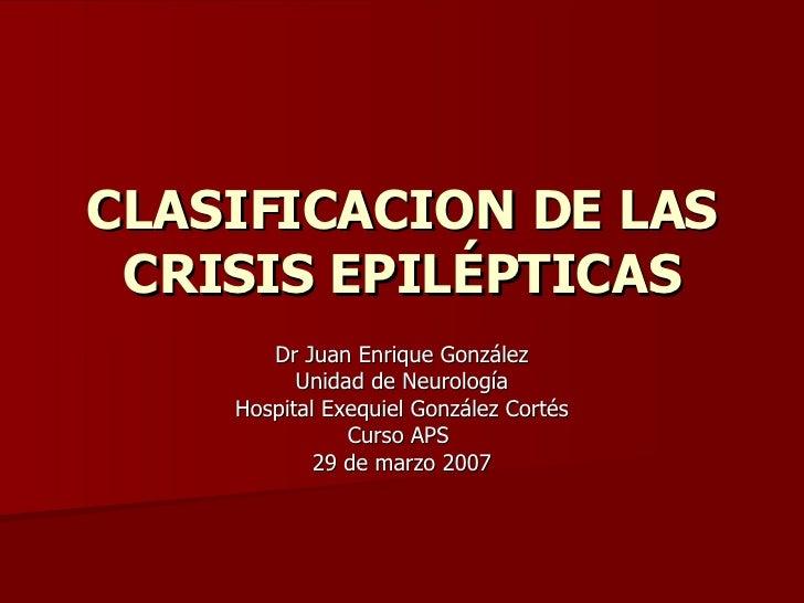 CLASIFICACION DE LAS CRISIS EPILÉPTICAS Dr Juan Enrique González Unidad de Neurología  Hospital Exequiel González Cortés C...